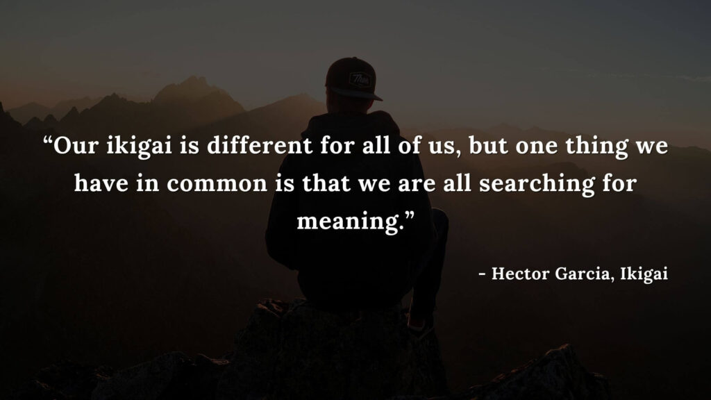 Our ikigai is different for all of us, but one thing we have in common is that we are all searching for meaning. - Hector Garcia, Ikigai