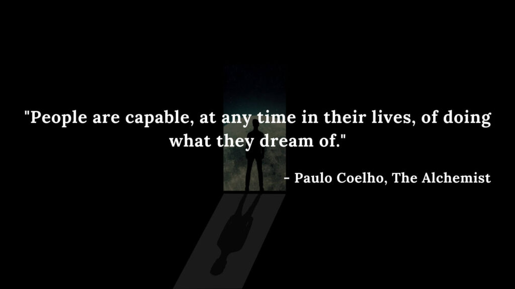 People are capable, at any time in their lives, of doing what they dream of. - Paulo coelho, The alchemist quotes