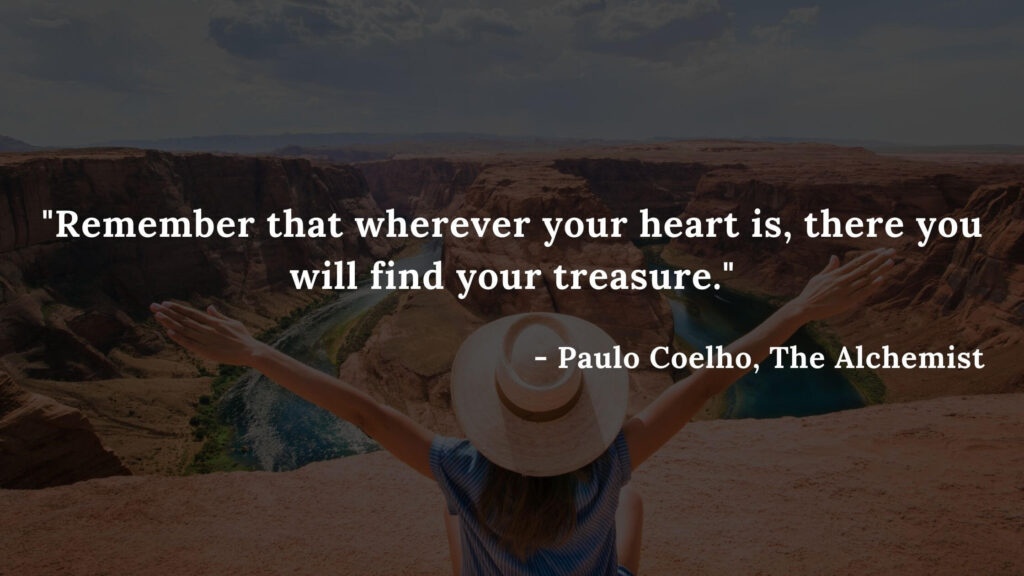 Remember that wherever your heart is, there you will find your treasure. - The alchemist quotes, Paulo Coelho