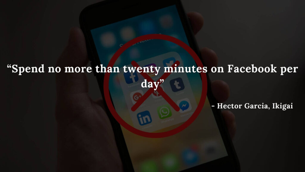 Spend no more than twenty minutes on Facebook per day - Hector Garcia, Ikigai