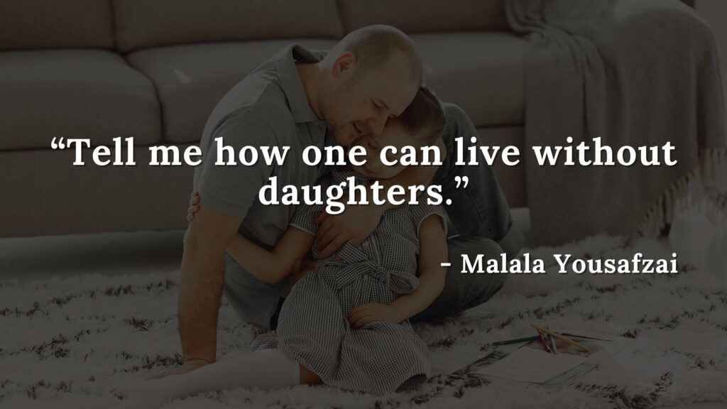 Tell me how one can live without daughters - Malala yousafzai quotes
