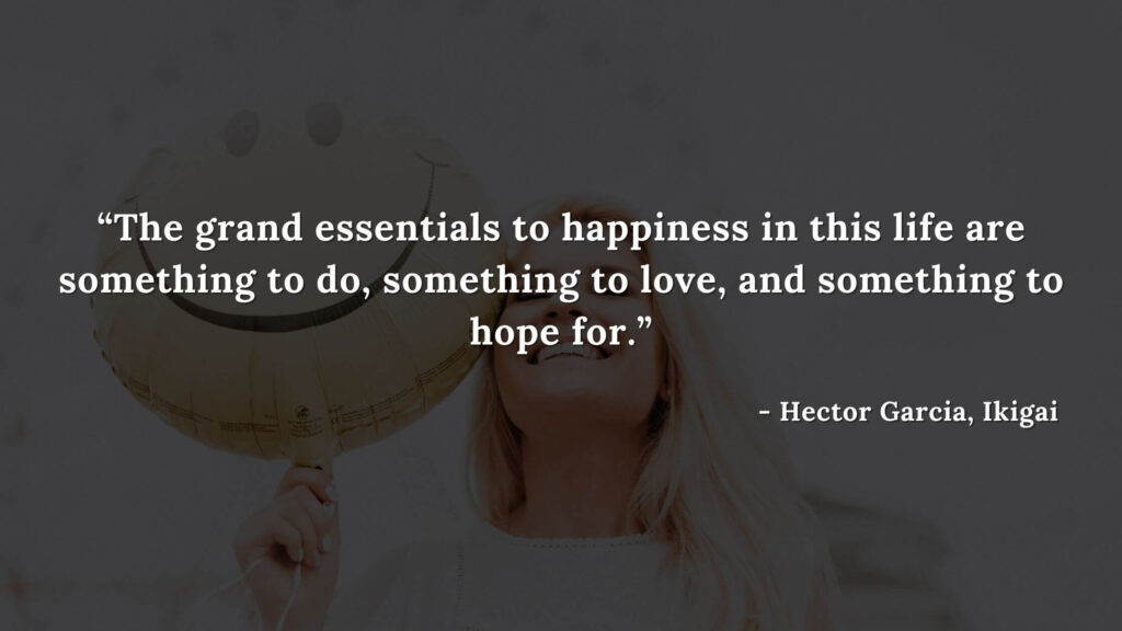 The grand essentials to happiness in this life are something to do, something to love, and something to hope for - Hector Garcia, Ikigai