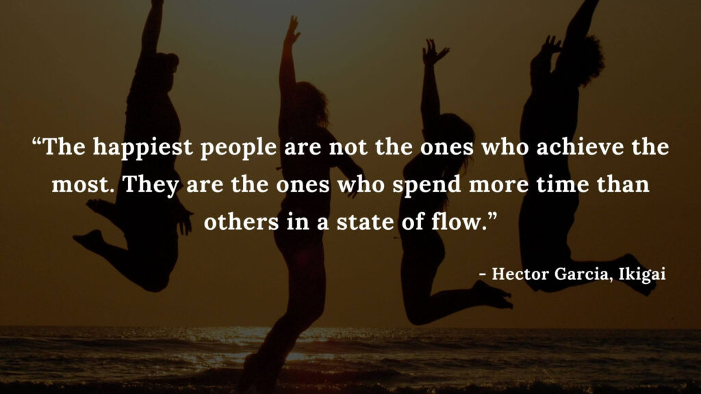 The happiest people are not the ones who achieve the most. They are the ones who spend more time than others in a state of flow. - Hector Garcia, Ikigai