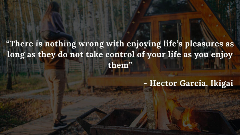 There is nothing wrong with enjoying life's pleasures as long as they do not take control of your life as you enjoy them - Hector Garcia, Ikigai