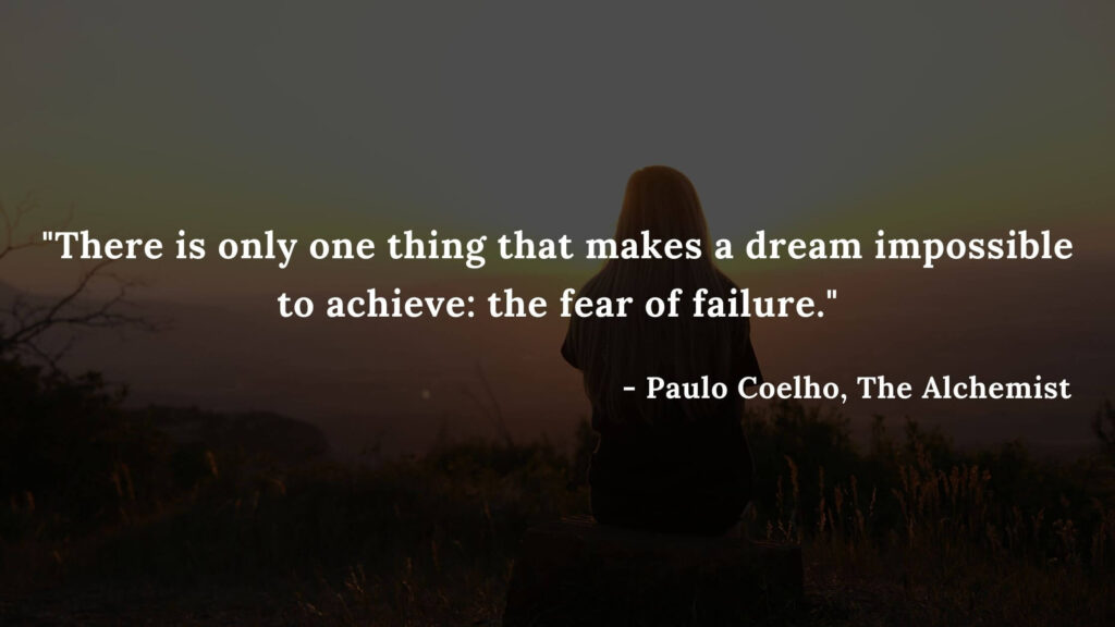 There is only one thing that makes a dream impossible to achieve the fear of failure. - Paulo coelho, The alchemist quotes