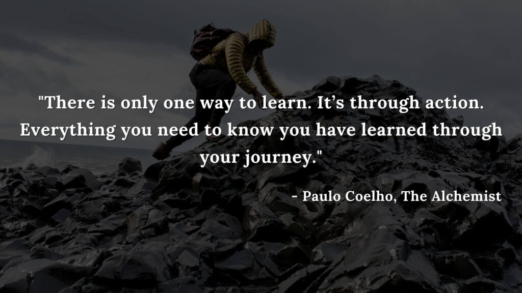 There is only one way to learn. It's through action. Everything you need to know you have learned through your journey. - paulo coelho, THe alchemist quotes