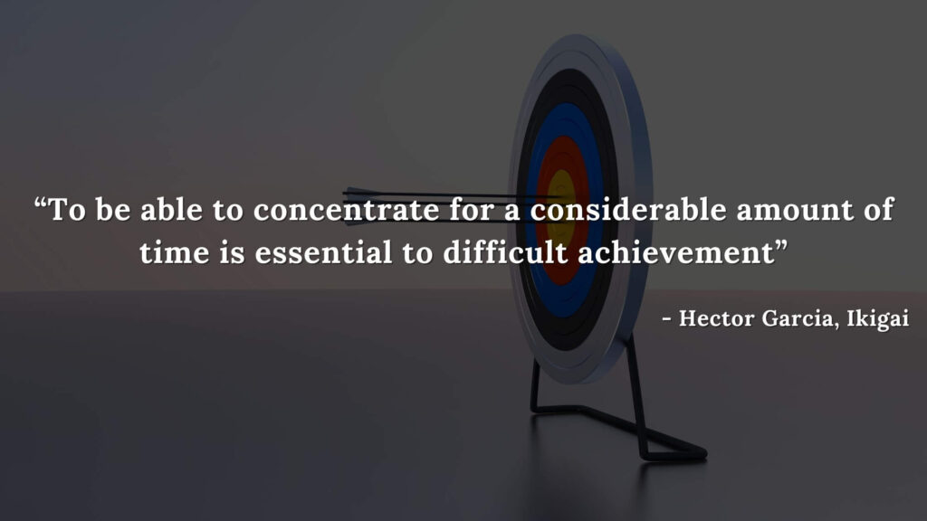 To be able to concentrate for a considerable amount of time is essential to difficult achievement - Hector Garcia, Ikigai