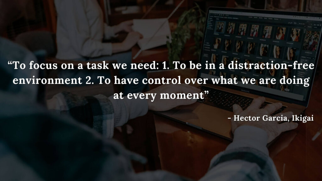 To focus on a task we need 1. To be in a distraction-free environment 2. To have control over what we are doing at every moment - Hector Garcia, Ikigai