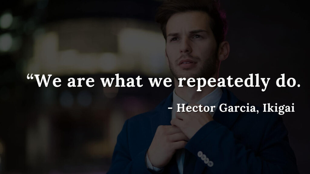 We are what we repeatedly do - Hector Garcia, Ikigai