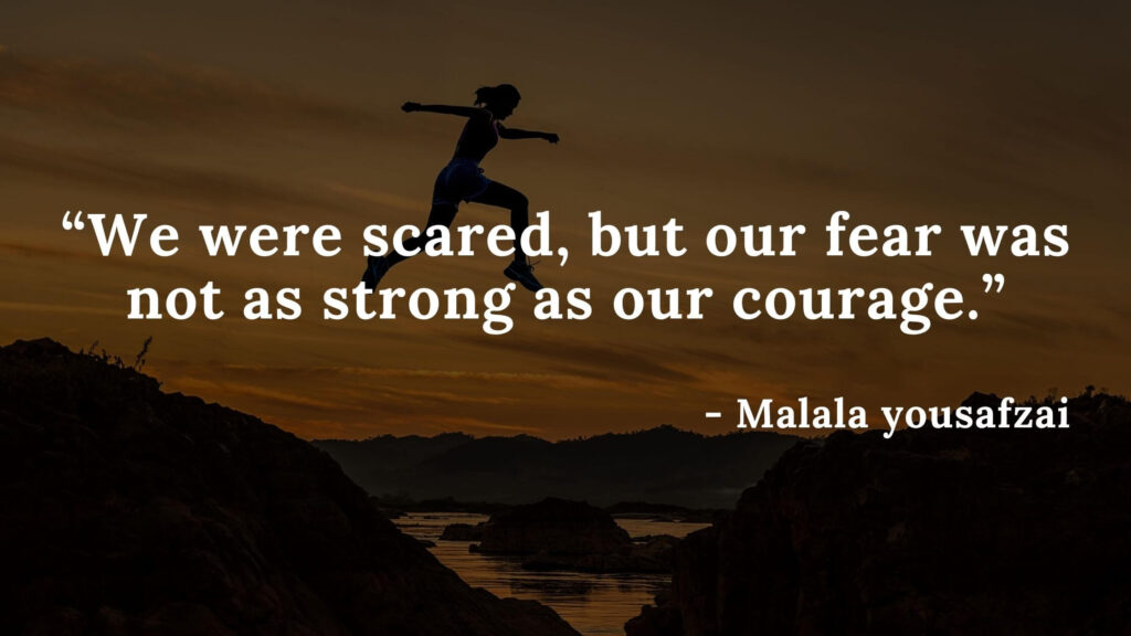 We were scared, but our fear was not as strong as our courage - I am malala quotes