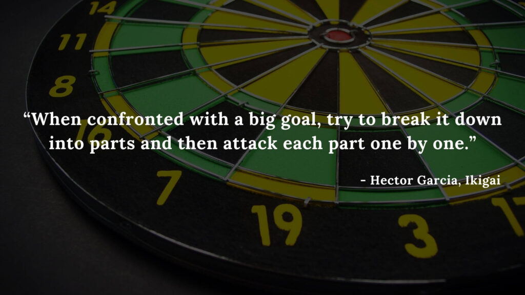 When confronted with a big goal, try to break it down into parts and then attack each part one by one. - Hector Garcia, Ikigai