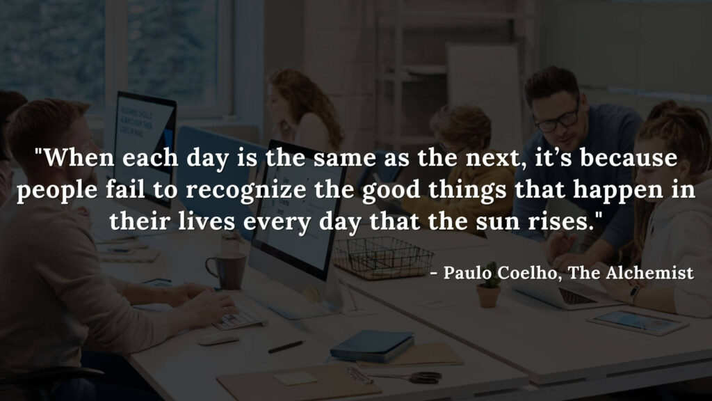 When each day is the same as the next, it's because people fail to recognize the good things that happen in their lives every day that the sun rises. - Paulo coelho, The alchemist quotes