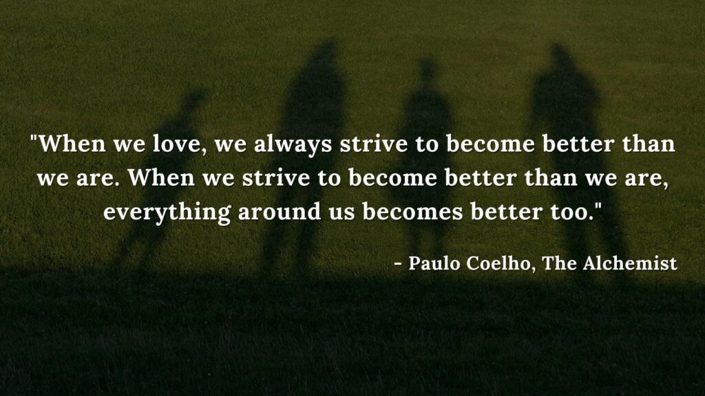 When we love, we always strive to become better than we are. When we strive to become better than we are, everything around us becomes better too. - Paulo coelho, The alchemist quotes