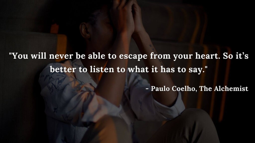 You will never be able to escape from your heart. So it's better to listen to what it has to say. - Paulo coelho, The alchemist quotes