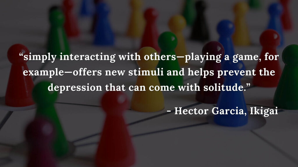 simply interacting with others—playing a game, for example—offers new stimuli and helps prevent the depression that can come with solitude. - Hector Garcia, Ikigai