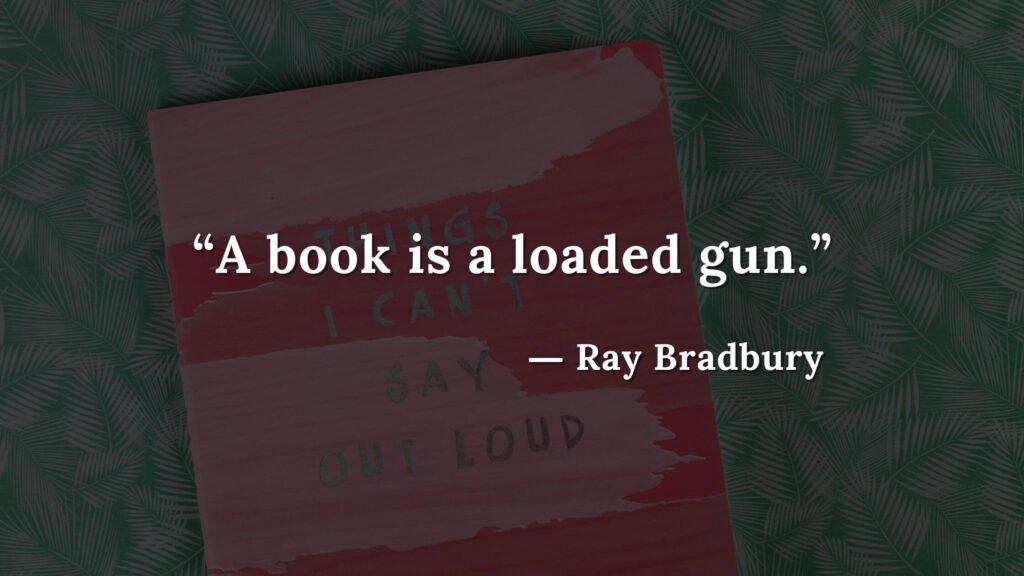 """A book is a loaded gun."" Fahrenheit 451 Quotes - Ray Bradbury (9)"