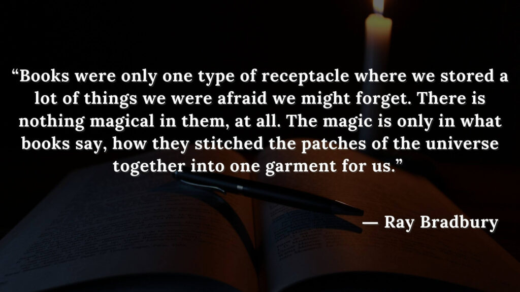 """""""Books were only one type of receptacle where we stored a lot of things we were afraid we might forget. There is nothing magical in them, at all. The magic is only in what books say"""