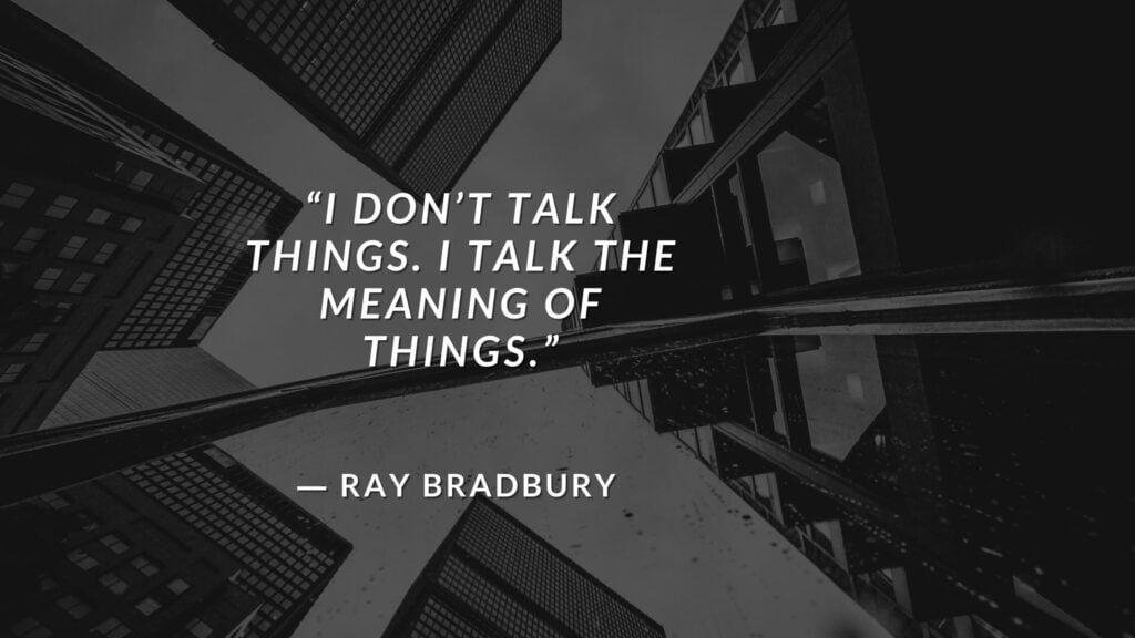 """""""I don't talk things. I talk the meaning of things."""" Fahrenheit 451 Quotes - Ray Bradbury (3)"""