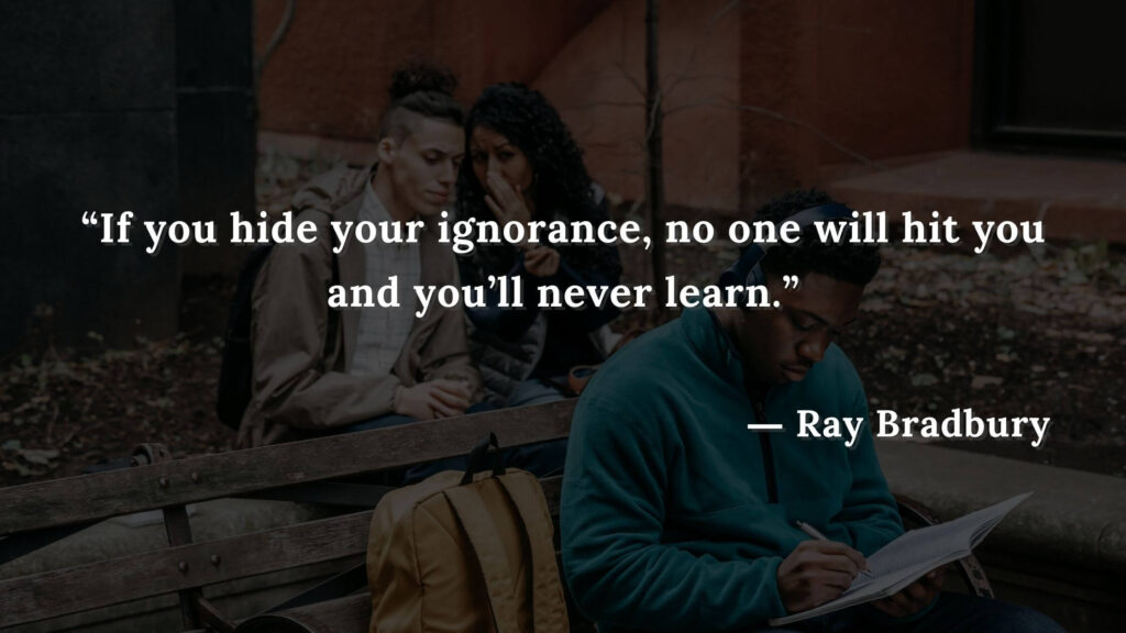 """""""If you hide your ignorance, no one will hit you and you'll never learn."""" Fahrenheit 451 Quotes - Ray Bradbury (12)"""