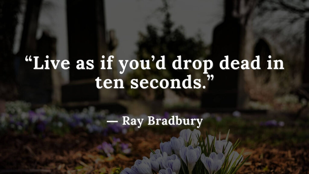 """""""Live as if you'd drop dead in ten seconds."""" Fahrenheit 451 Quotes - Ray Bradbury (7)"""