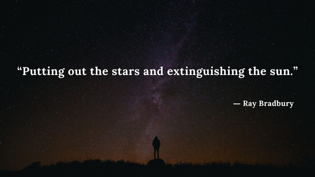 """""""Putting out the stars and extinguishing the sun."""" Fahrenheit 451 Quotes - Ray Bradbury (19)"""