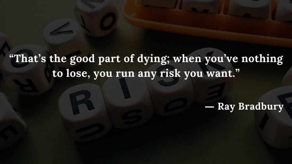 """""""That's the good part of dying; when you've nothing to lose, you run any risk you want."""" Fahrenheit 451 Quotes - Ray Bradbury (17)"""