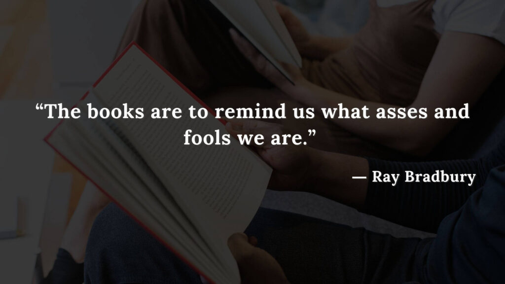 """""""The books are to remind us what asses and fools we are."""" Fahrenheit 451 Quotes - Ray Bradbury (18)"""