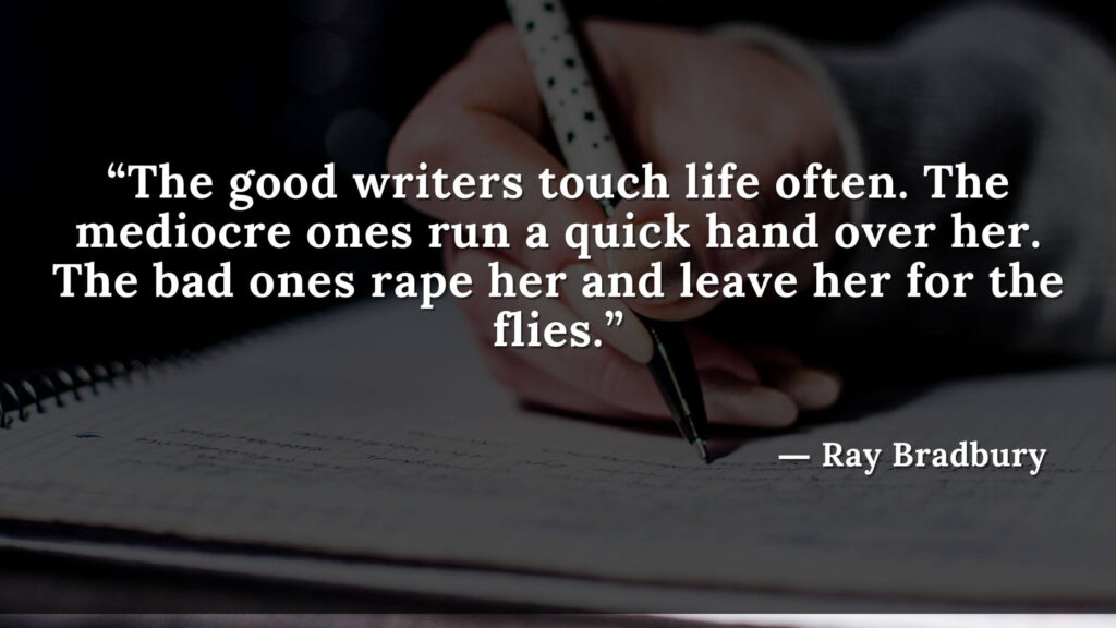 """""""The good writers touch life often. The mediocre ones run a quick hand over her. The bad ones rape her and leave her for the flies."""" Fahrenheit 451 Quotes - Ray Bradbury (10)"""