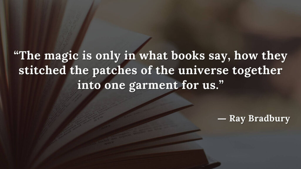 """""""The magic is only in what books say, how they stitched the patches of the universe together into one garment for us."""" Fahrenheit 451 Quotes - Ray Bradbury (11)"""