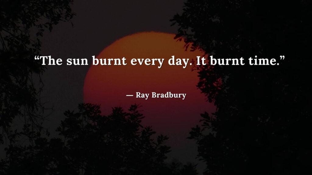 """The sun burnt every day. It burnt time."" Fahrenheit 451 Quotes - Ray Bradbury (1)"