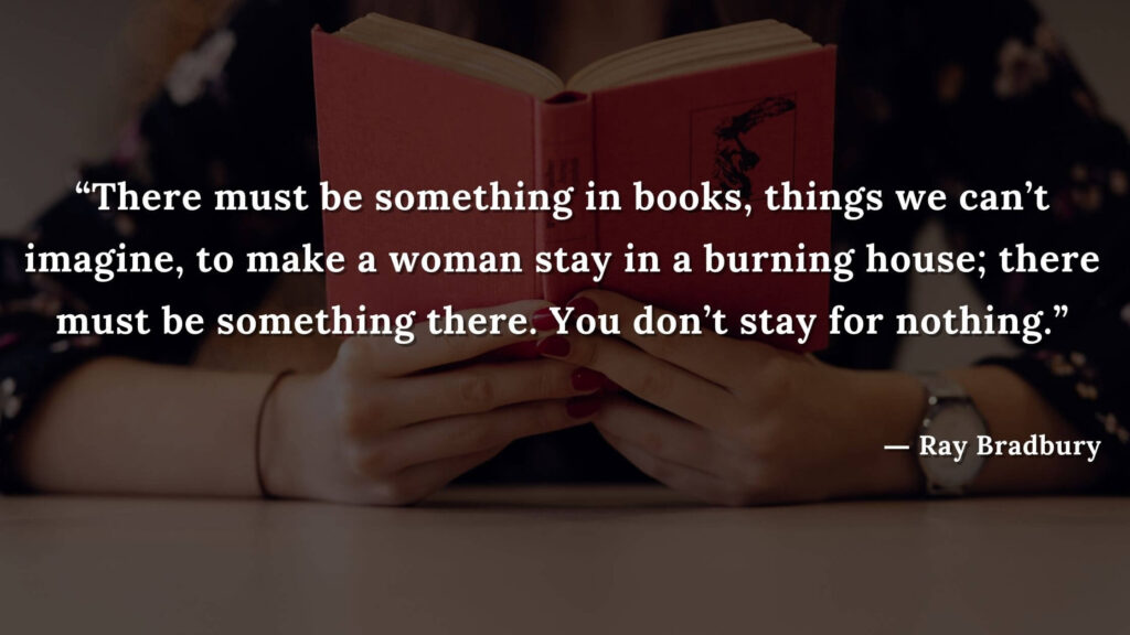 """""""There must be something in books, things we can't imagine, to make a woman stay in a burning house; there must be something there. You don't stay for nothing."""" Fahrenheit 451 Quotes - Ray Bradbury (13)"""