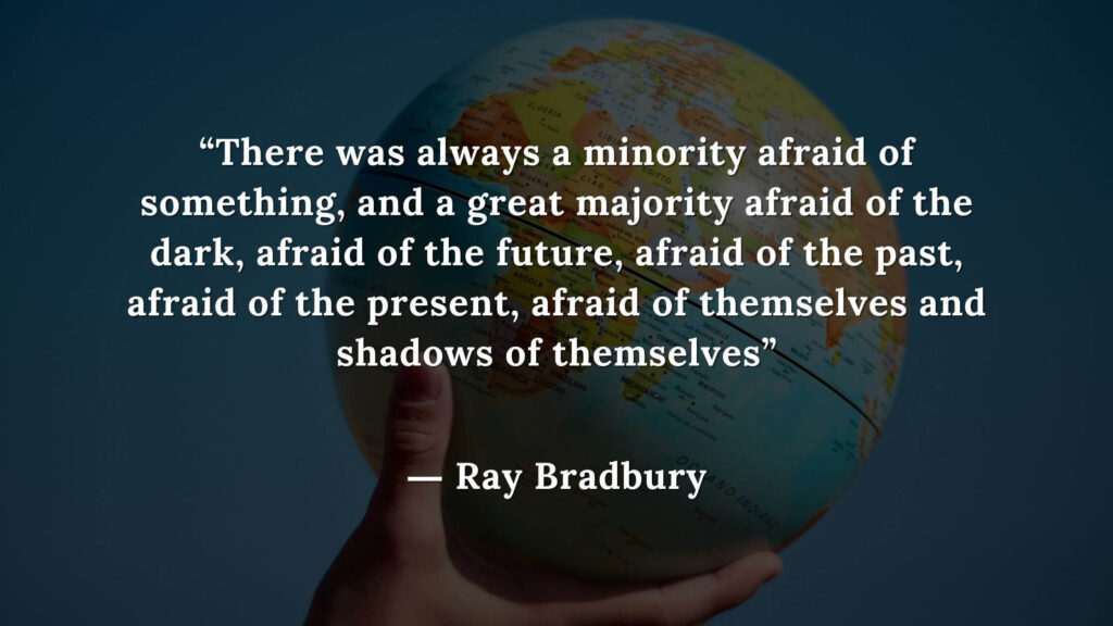 """""""There was always a minority afraid of something, and a great majority afraid of the dark, afraid of the future, afraid of the past, afraid of the present, afraid of themselves"""