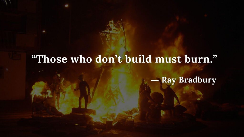 """Those who don't build must burn."" Fahrenheit 451 Quotes - Ray Bradbury (8)"