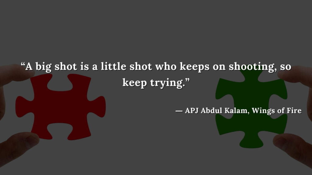 """""""A big shot is a little shot who keeps on shooting, so keep trying."""" -wings of fire quotes by abdul kalam (29)"""