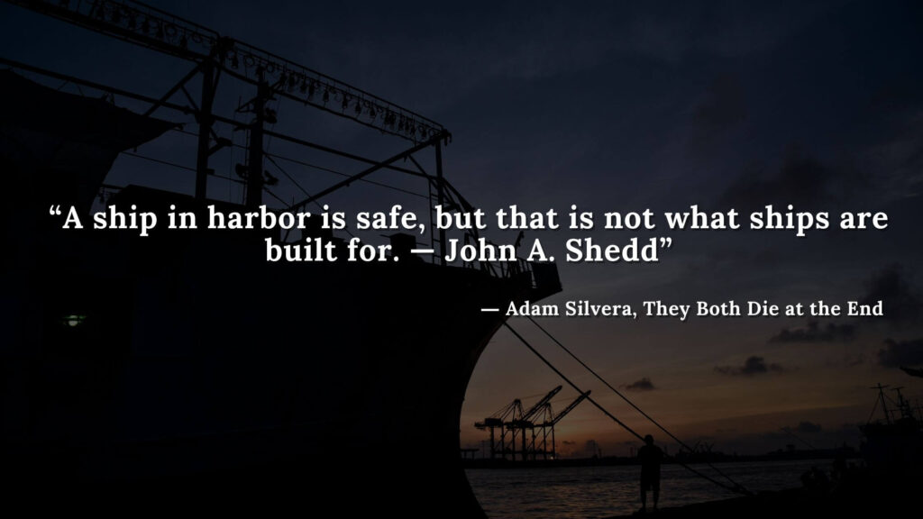 """""""A ship in harbor is safe, but that is not what ships are built for. —John A. Shedd"""" - Adam Silvera, They Both Die at the End (13)"""