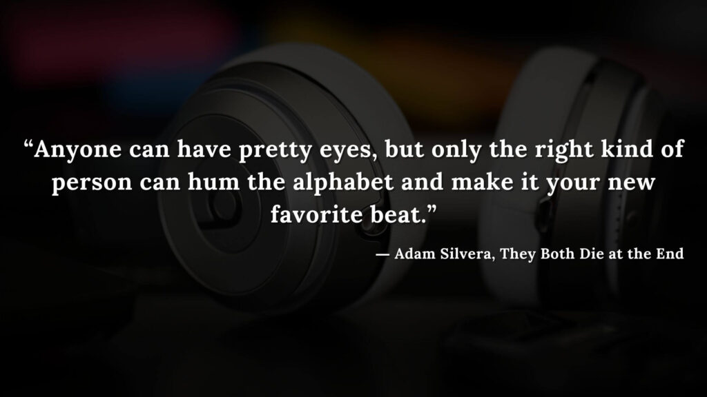 """""""Anyone can have pretty eyes, but only the right kind of person can hum the alphabet and make it your new favorite beat."""" - Adam Silvera, They Both Die at the End (7)"""