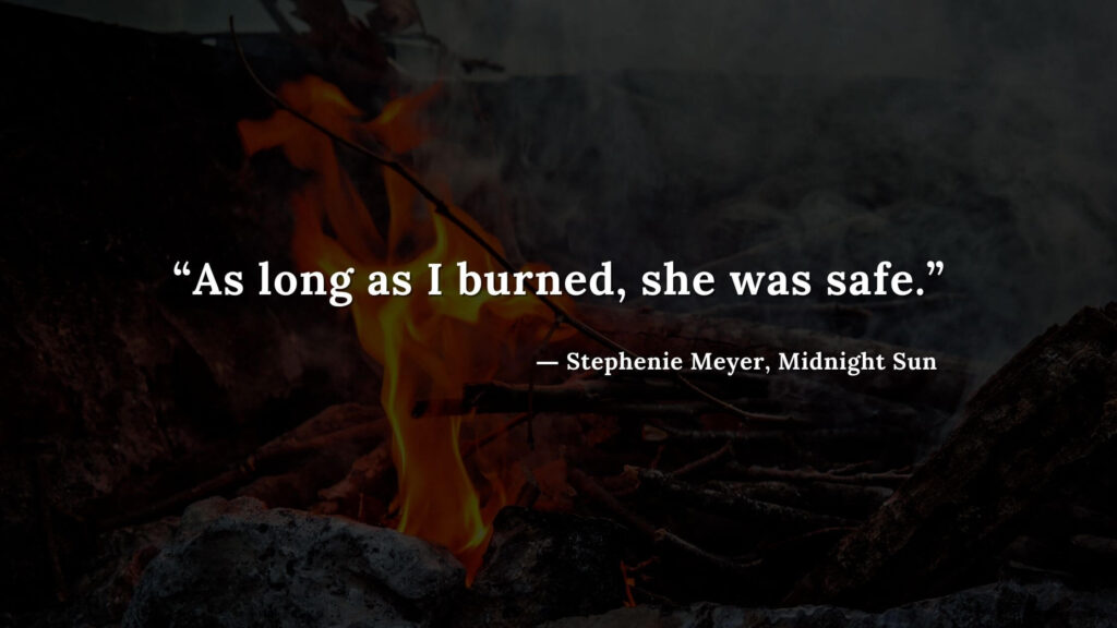 """""""As long as I burned, she was safe."""" - Stephenie Meyer, Midnight Sun book quotes (17)"""