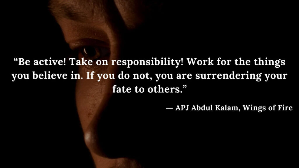 """""""Be active! Take on responsibility! Work for the things you believe in. If you do not, you are surrendering your fate to others."""" - wings of fire quotes by abdul kalam (32)"""