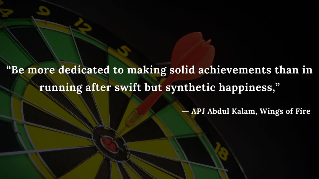 """""""Be more dedicated to making solid achievements than in running after swift but synthetic happiness,"""" - wings of fire quotes by abdul kalam (14)"""