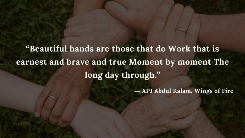 """""""Beautiful hands are those that do Work that is earnest and brave and true Moment by moment The long day through."""" - wings of fire quotes by abdul kalam (16)"""