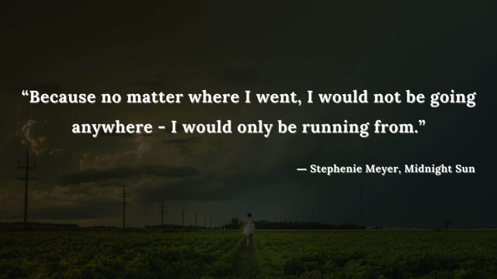 """""""Because no matter where I went, I would not be going anywhere - I would only be running from."""" - Stephenie Meyer, Midnight Sun book quotes (20)"""