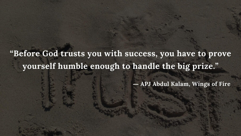 """""""Before God trusts you with success, you have to prove yourself humble enough to handle the big prize."""" - wings of fire quotes by abdul kalam (17)"""