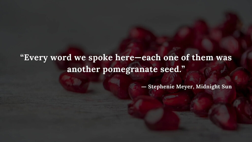 """""""Every word we spoke here—each one of them was another pomegranate seed."""" - Stephenie Meyer, Midnight Sun book quotes (10)"""
