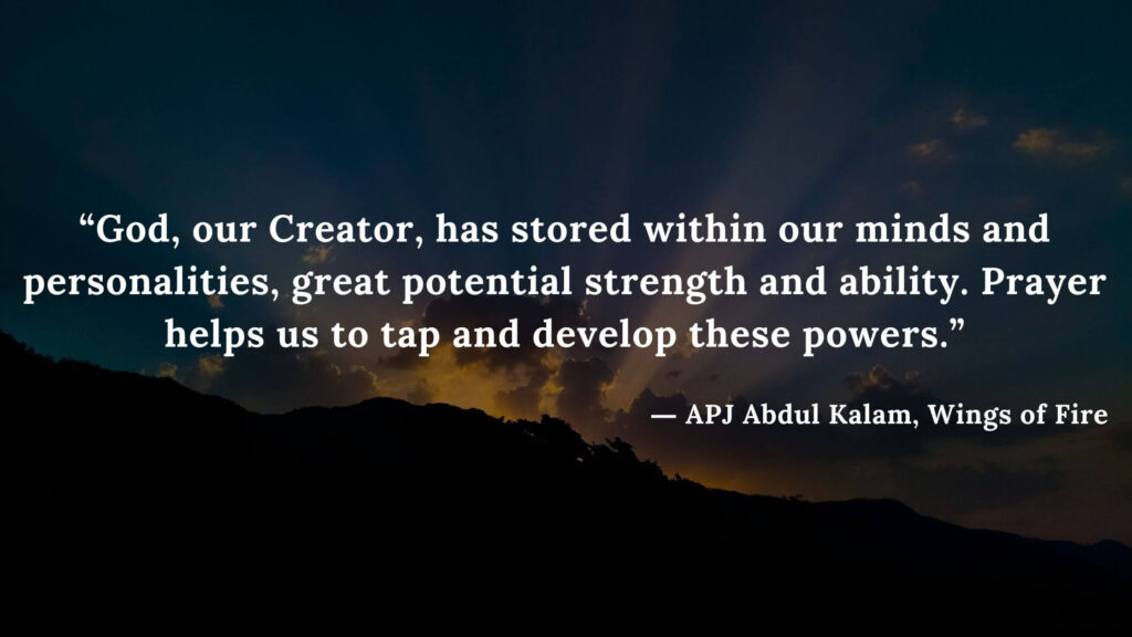 """""""God, our Creator, has stored within our minds and personalities, great potential strength and ability. Prayer helps us to tap and develop these powers."""" - wings of fire quotes by abdul kalam (27)"""