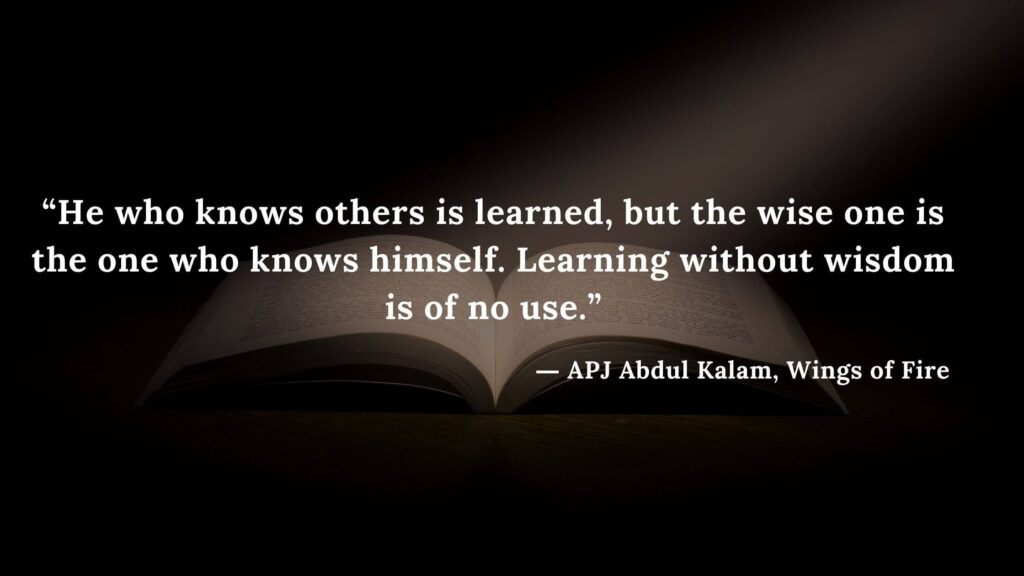 """""""He who knows others is learned, but the wise one is the one who knows himself. Learning without wisdom is of no use."""" - wings of fire quotes by abdul kalam (4)"""