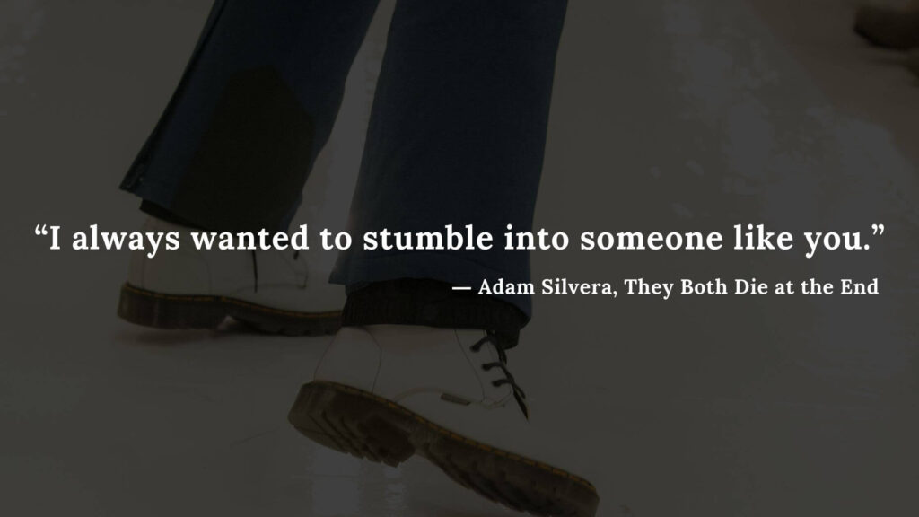 """""""I always wanted to stumble into someone like you."""" - Adam Silvera, They Both Die at the End (11)"""