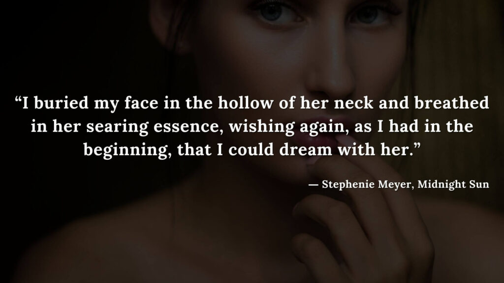 """""""I buried my face in the hollow of her neck and breathed in her searing essence, wishing again, as I had in the beginning, that I could dream with her."""" - Stephenie Meyer, Midnight Sun book quotes (11)"""