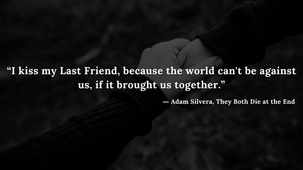 """""""I kiss my Last Friend, because the world can't be against us, if it brought us together."""" - Adam Silvera, They Both Die at the End (1)"""