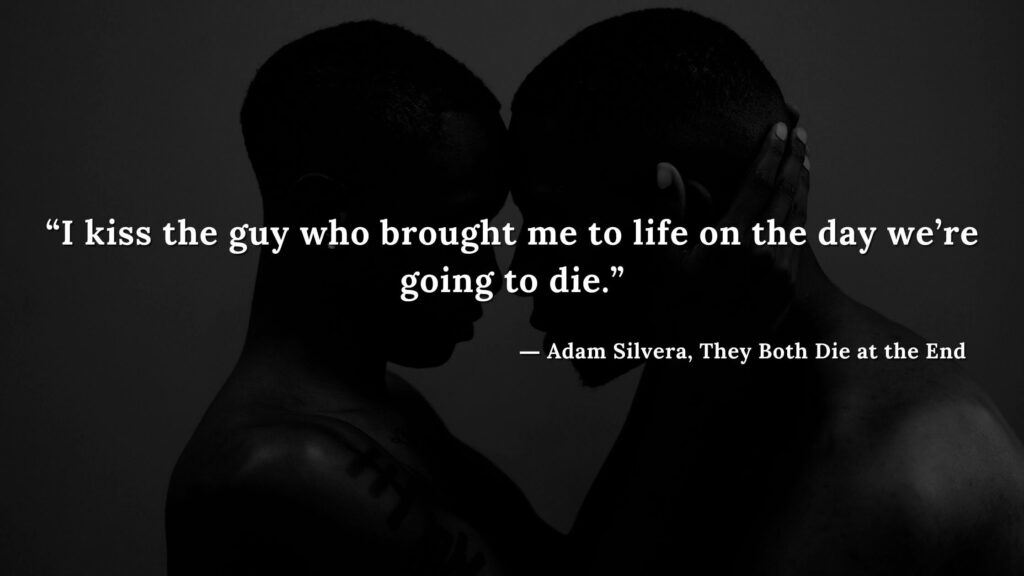 """""""I kiss the guy who brought me to life on the day we're going to die."""" - Adam Silvera, They Both Die at the End (16)"""