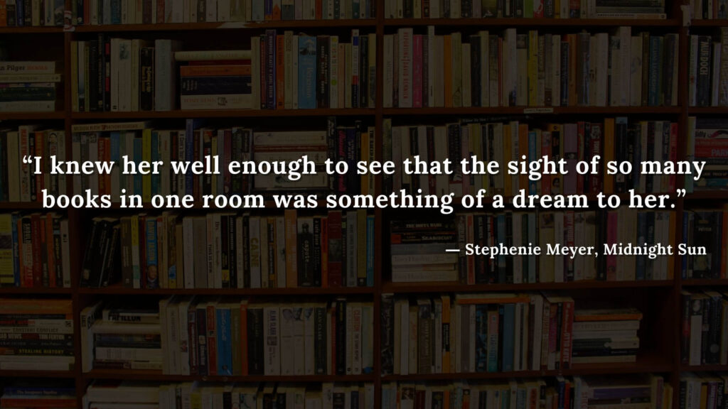 """""""I knew her well enough to see that the sight of so many books in one room was something of a dream to her."""" - Stephenie Meyer, Midnight Sun book quotes (12)"""